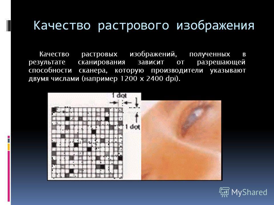 Качество растрового изображения Качество растровых изображений, полученных в результате сканирования зависит от разрешающей способности сканера, которую производители указывают двумя числами (например 1200 х 2400 dpi).