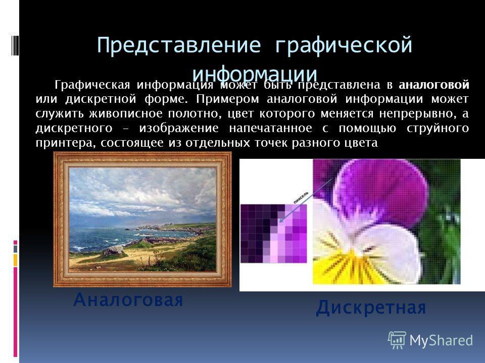 Представление графической информации Графическая информация может быть представлена в аналоговой или дискретной форме. Примером аналоговой информации может служить живописное полотно, цвет которого меняется непрерывно, а дискретного – изображение нап
