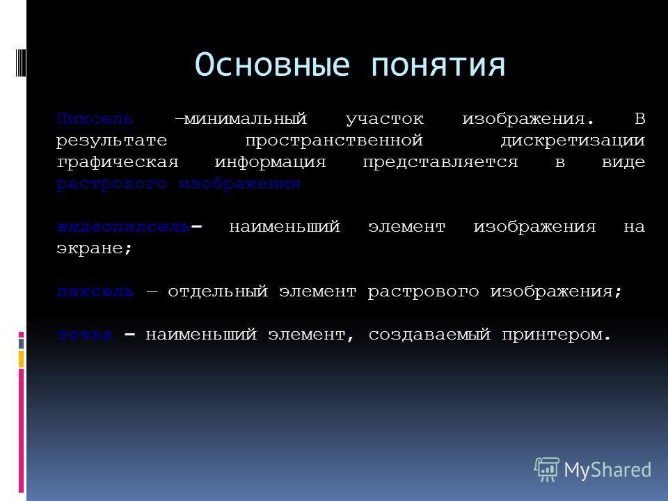 Основные понятия Пиксель –минимальный участок изображения. В результате пространственной дискретизации графическая информация представляется в виде растрового изображения видеопиксель наименьший элемент изображения на экране; пиксель отдельный элемен