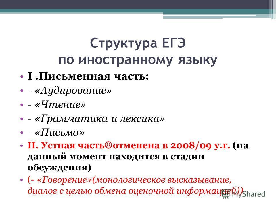 Структура ЕГЭ по иностранному языку I.Письменная часть: - «Аудирование» - «Чтение» - «Грамматика и лексика» - «Письмо» II. Устная часть отменена в 2008/09 у.г. (на данный момент находится в стадии обсуждения) (- «Говорение»(монологическое высказывани