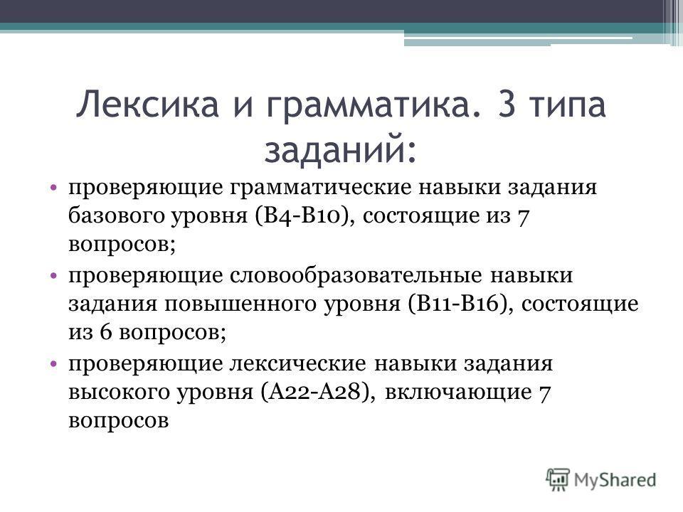 Лексика и грамматика. 3 типа заданий: проверяющие грамматические навыки задания базового уровня (B4-B10), состоящие из 7 вопросов; проверяющие словообразовательные навыки задания повышенного уровня (B11-B16), состоящие из 6 вопросов; проверяющие лекс