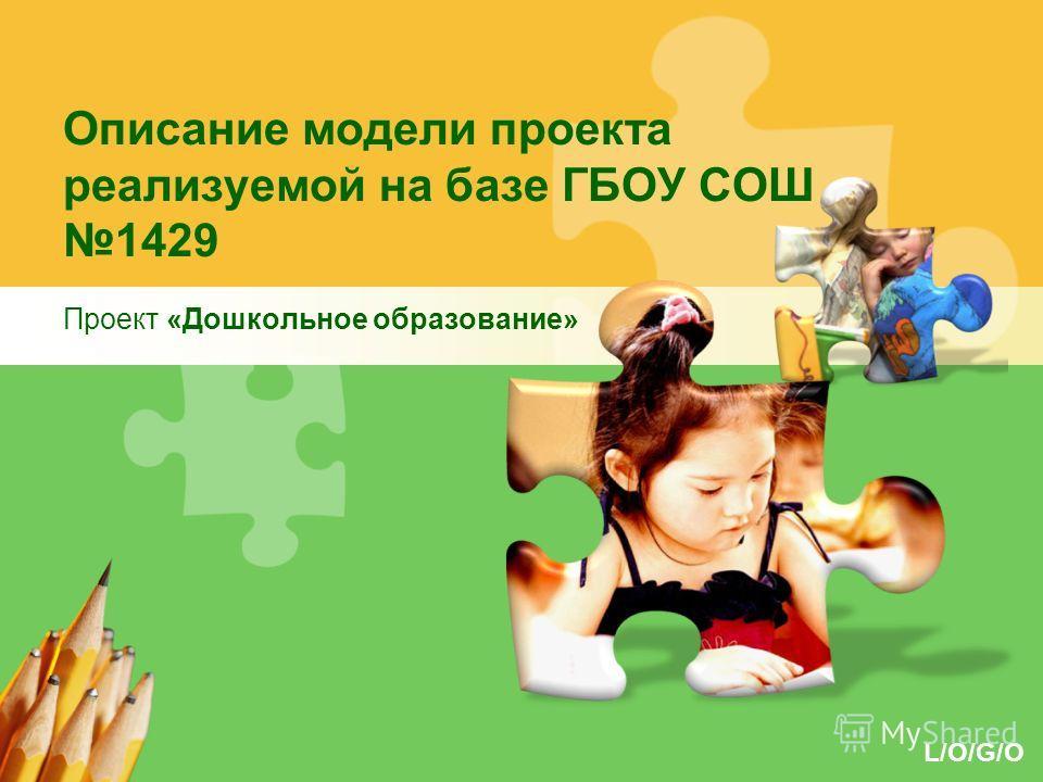 L/O/G/O Описание модели проекта реализуемой на базе ГБОУ СОШ 1429 Проект «Дошкольное образование»