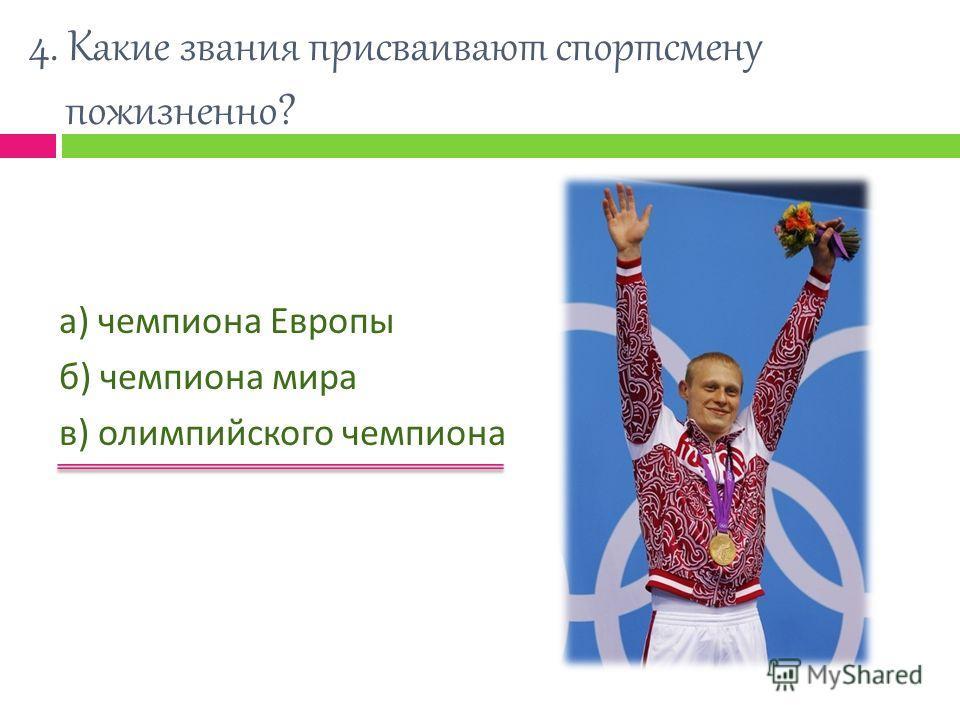 4. Какие звания присваивают спортсмену пожизненно? а ) чемпиона Европы б ) чемпиона мира в ) олимпийского чемпиона