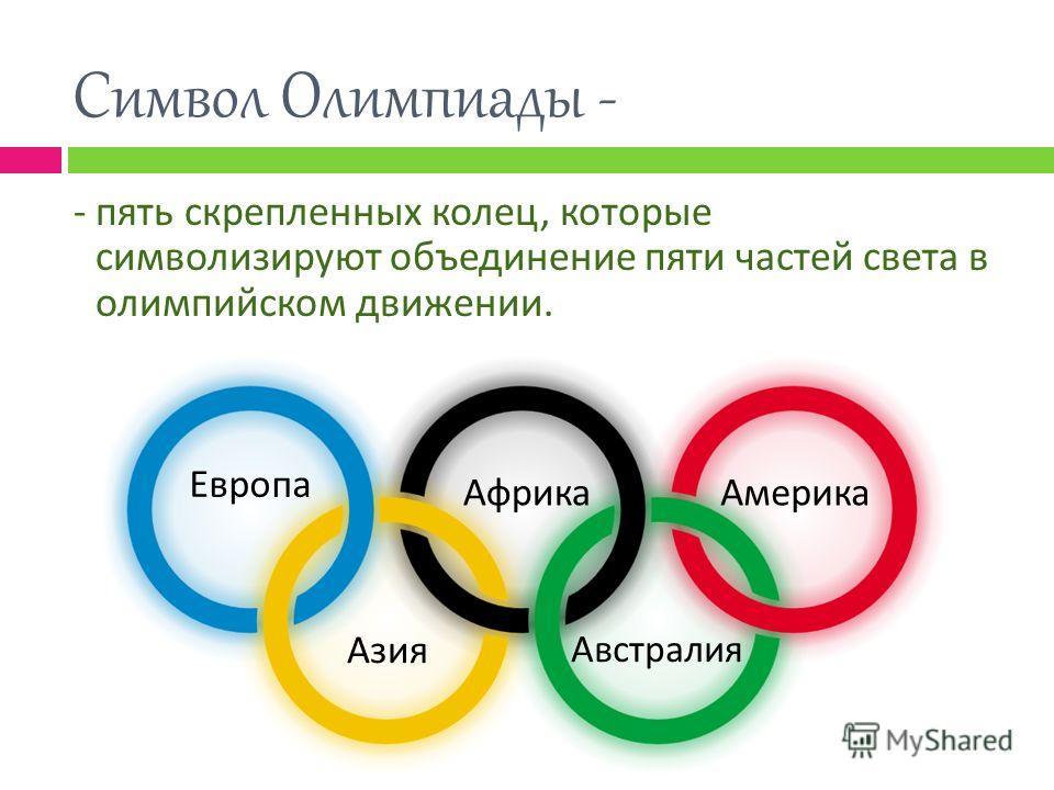Символ Олимпиады - - пять скрепленных колец, которые символизируют объединение пяти частей света в олимпийском движении. Европа АфрикаАмерика Азия Австралия