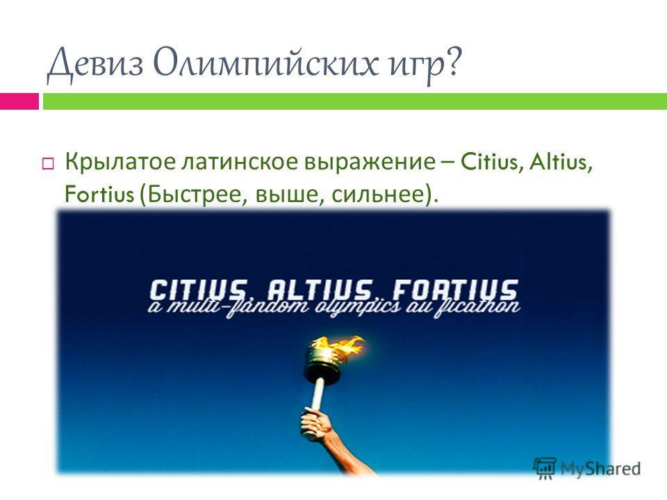 Девиз Олимпийских игр? Крылатое латинское выражение – Citius, Altius, Fortius ( Быстрее, выше, сильнее ).