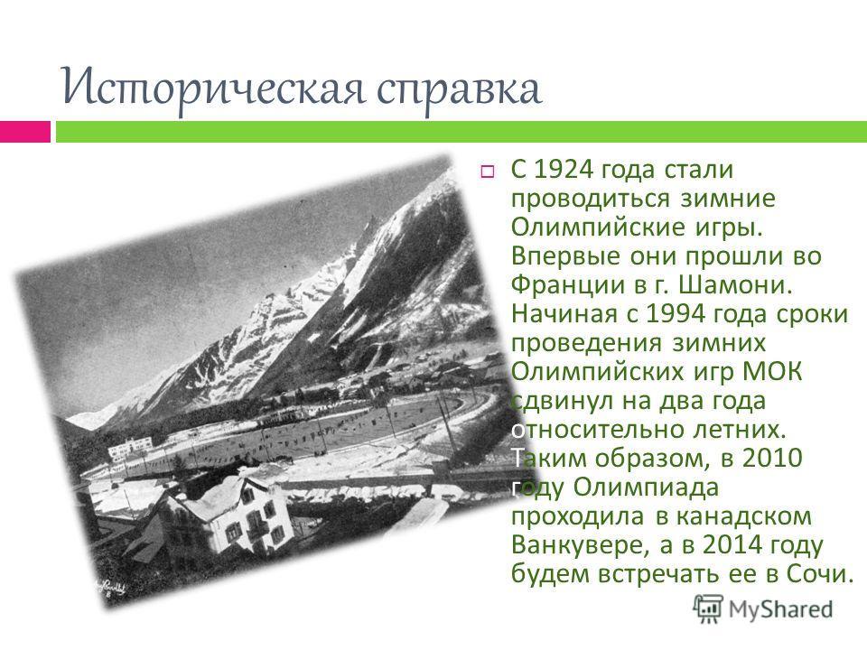 Историческая справка С 1924 года стали проводиться зимние Олимпийские игры. Впервые они прошли во Франции в г. Шамони. Начиная с 1994 года сроки проведения зимних Олимпийских игр МОК сдвинул на два года относительно летних. Таким образом, в 2010 году