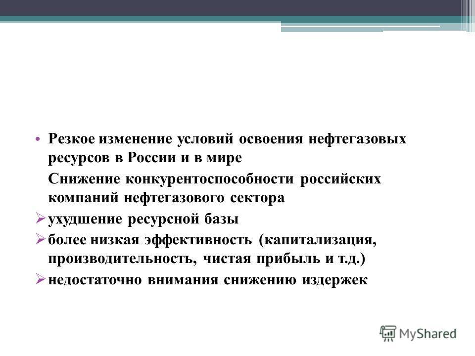 Резкое изменение условий освоения нефтегазовых ресурсов в России и в мире Снижение конкурентоспособности российских компаний нефтегазового сектора ухудшение ресурсной базы более низкая эффективность (капитализация, производительность, чистая прибыль