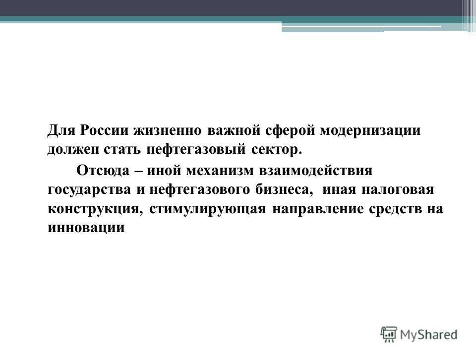 Для России жизненно важной сферой модернизации должен стать нефтегазовый сектор. Отсюда – иной механизм взаимодействия государства и нефтегазового бизнеса, иная налоговая конструкция, стимулирующая направление средств на инновации
