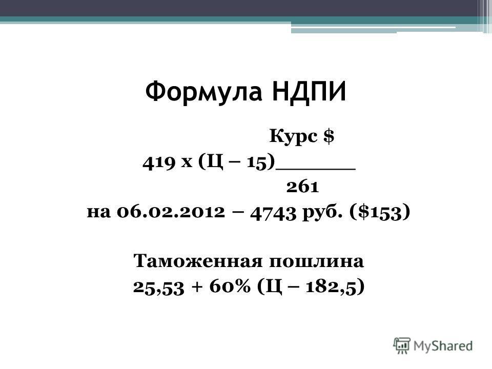 Формула НДПИ Курс $ 419 х (Ц – 15)______ 261 на 06.02.2012 – 4743 руб. ($153) Таможенная пошлина 25,53 + 60% (Ц – 182,5)