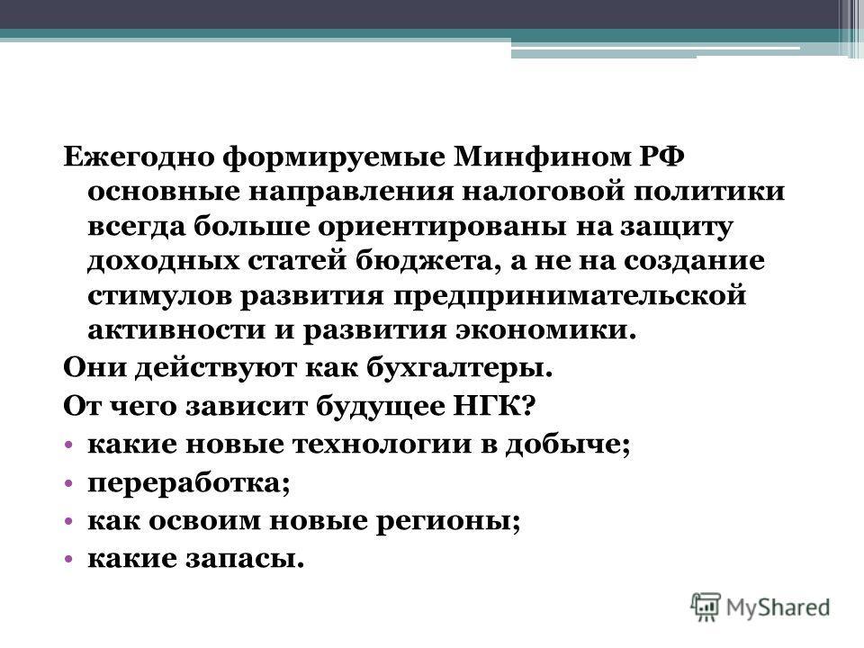 Ежегодно формируемые Минфином РФ основные направления налоговой политики всегда больше ориентированы на защиту доходных статей бюджета, а не на создание стимулов развития предпринимательской активности и развития экономики. Они действуют как бухгалте