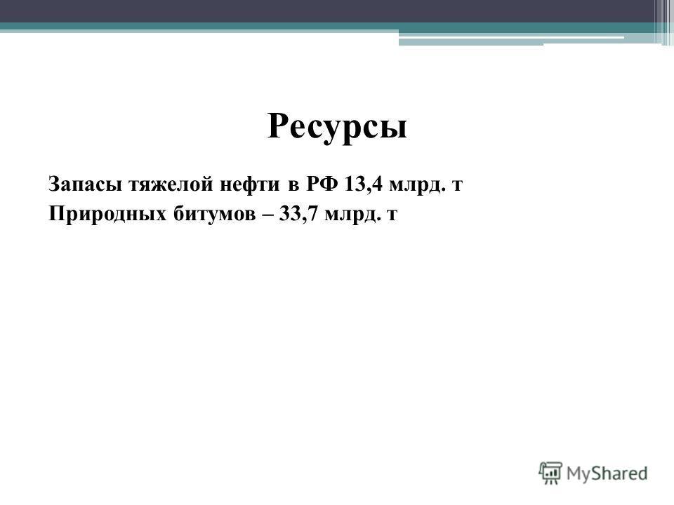 Ресурсы Запасы тяжелой нефти в РФ 13,4 млрд. т Природных битумов – 33,7 млрд. т