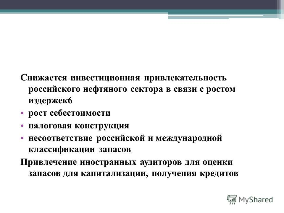 Снижается инвестиционная привлекательность российского нефтяного сектора в связи с ростом издержек6 рост себестоимости налоговая конструкция несоответствие российской и международной классификации запасов Привлечение иностранных аудиторов для оценки