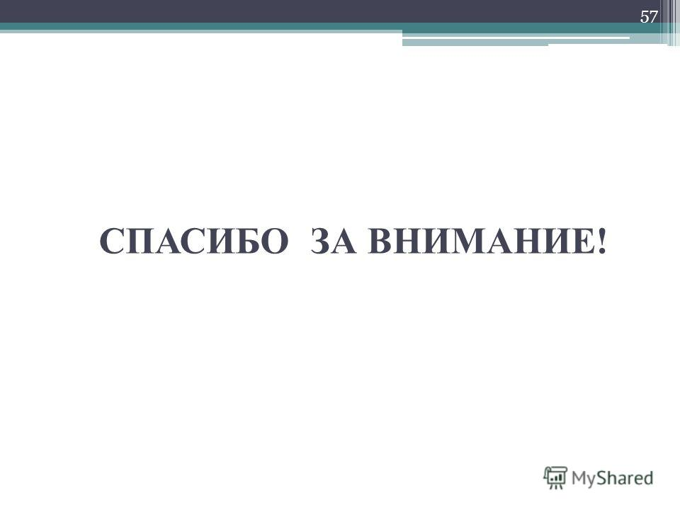 СПАСИБО ЗА ВНИМАНИЕ! 57