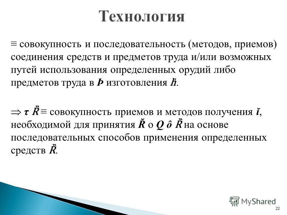 совокупность и последовательность (методов, приемов) соединения средств и предметов труда и/или возможных путей использования определенных орудий либо предметов труда в Þ изготовления. τ Ȑ совокупность приемов и методов получения ĭ, необходимой для п