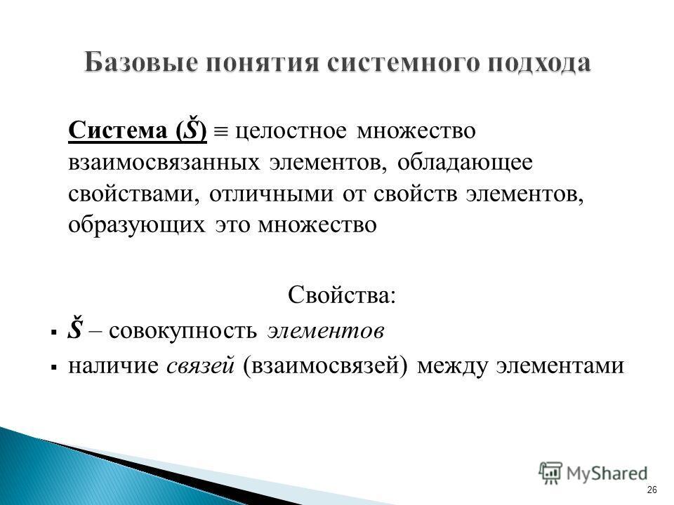 Система (Š) целостное множество взаимосвязанных элементов, обладающее свойствами, отличными от свойств элементов, образующих это множество Свойства: Š – совокупность элементов наличие связей (взаимосвязей) между элементами 26