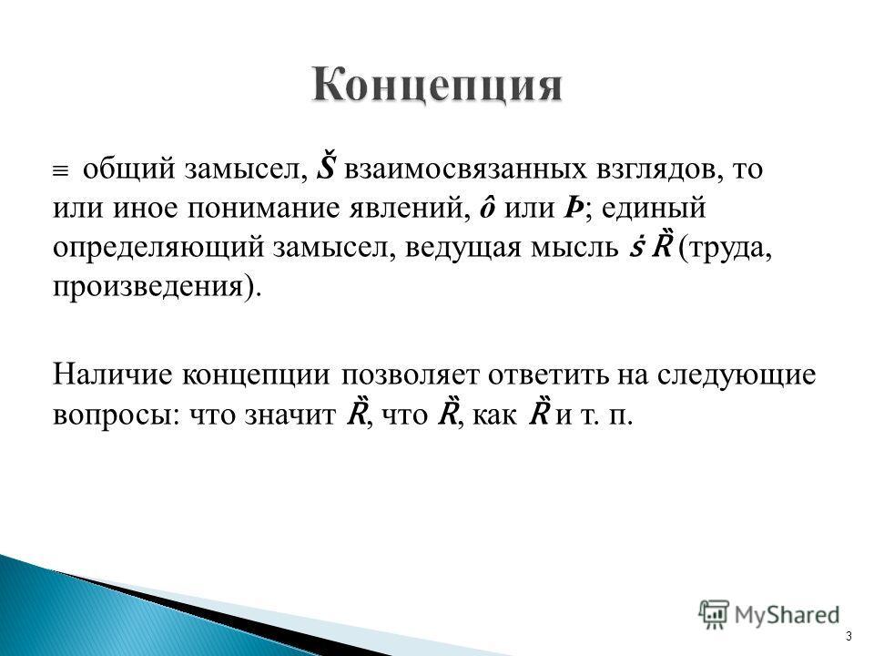 общий замысел, Š взаимосвязанных взглядов, то или иное понимание явлений, ô или Þ; единый определяющий замысел, ведущая мысль Ȑ (труда, произведения). Наличие концепции позволяет ответить на следующие вопросы: что значит Ȑ, что Ȑ, как Ȑ и т. п. 3
