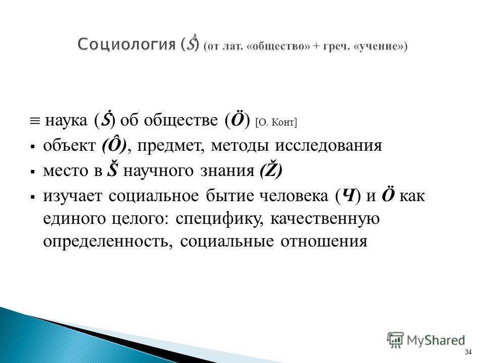 наука ( ) об обществе (Ö) [О. Конт] объект (Ô), предмет, методы исследования место в Š научного знания (Ž) изучает социальное бытие человека (Ч) и Ö как единого целого: специфику, качественную определенность, социальные отношения 34