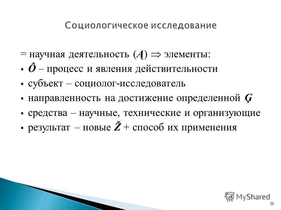= научная деятельность (Ą) элементы: Ô – процесс и явления действительности субъект – социолог-исследователь направленность на достижение определенной Ģ средства – научные, технические и организующие результат – новые Ž + способ их применения 39