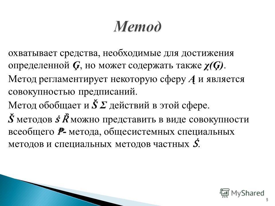 охватывает средства, необходимые для достижения определенной Ģ, но может содержать также χ(Ģ). Метод регламентирует некоторую сферу Ą и является совокупностью предписаний. Метод обобщает и Š Σ действий в этой сфере. Š методов Ȑ можно представить в ви