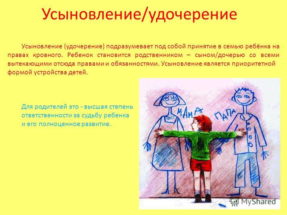 Усыновление/удочерение Усыновление (удочерение) подразумевает под собой принятие в семью ребёнка на правах кровного. Ребенок становится родственником – сыном/дочерью со всеми вытекающими отсюда правами и обязанностями. Усыновление является приоритетн
