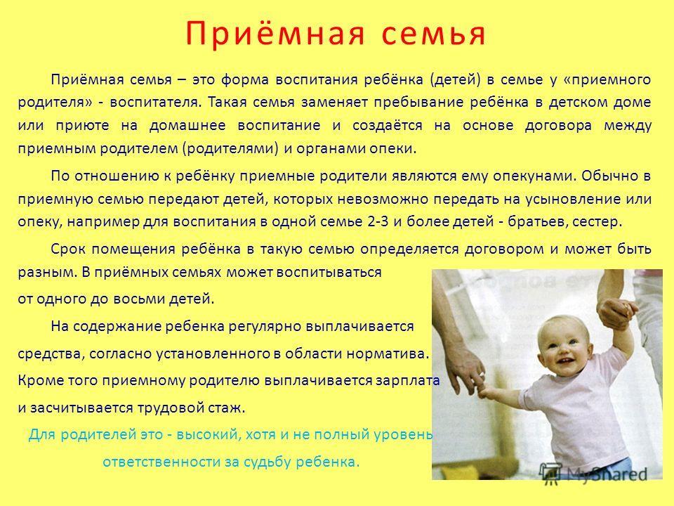 Приёмная семья Приёмная семья – это форма воспитания ребёнка (детей) в семье у «приемного родителя» - воспитателя. Такая семья заменяет пребывание ребёнка в детском доме или приюте на домашнее воспитание и создаётся на основе договора между приемным