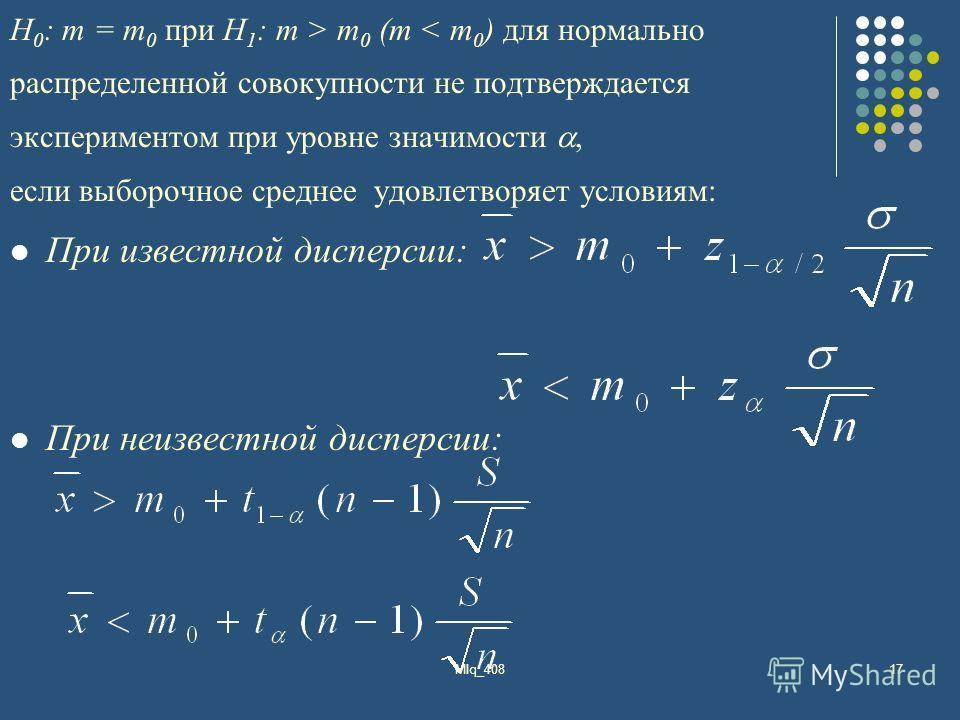MIq_40817 Н 0 : m = m 0 при H 1 : m > m 0 (m < m 0 ) для нормально распределенной совокупности не подтверждается экспериментом при уровне значимости, если выборочное среднее удовлетворяет условиям: При известной дисперсии: При неизвестной дисперсии: