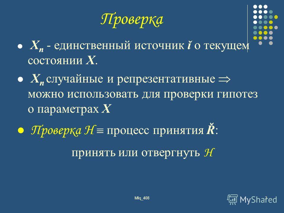 Проверка X n - единственный источник ĭ о текущем состоянии X. X n случайные и репрезентативные можно использовать для проверки гипотез о параметрах X Проверка Н процесс принятия Ř: принять или отвергнуть Н MIq_4083