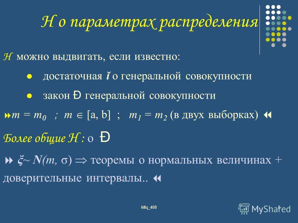 MIq_4088 H о параметрах распределения H можно выдвигать, если известно: достаточная ǐ о генеральной совокупности закон Đ генеральной совокупности m = т 0 ; m [а, b] ; m 1 = m 2 (в двух выборках) Более общие H : о Đ ξ~ N(m, σ) теоремы о нормальных вел