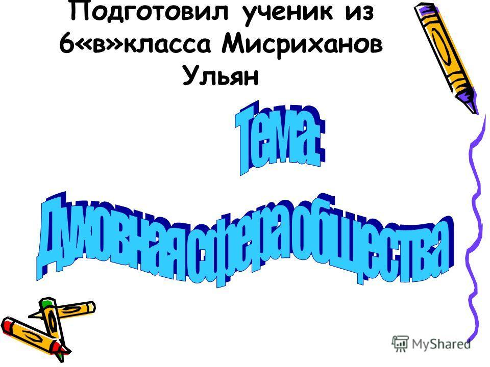Подготовил ученик из 6«в»класса Мисриханов Ульян