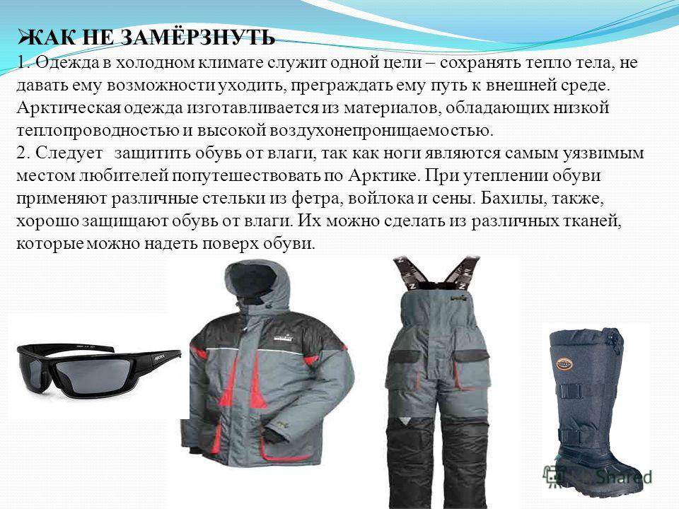КАК НЕ ЗАМЁРЗНУТЬ 1. Одежда в холодном климате служит одной цели – сохранять тепло тела, не давать ему возможности уходить, преграждать ему путь к внешней среде. Арктическая одежда изготавливается из материалов, обладающих низкой теплопроводностью и