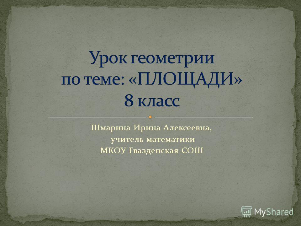Шмарина Ирина Алексеевна, учитель математики МКОУ Гвазденская СОШ