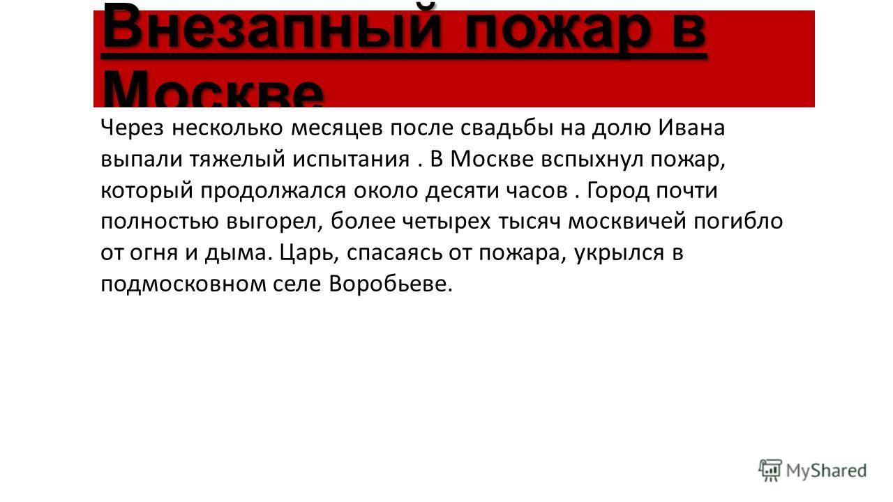 Внезапный пожар в Москве Через несколько месяцев после свадьбы на долю Ивана выпали тяжелый испытания. В Москве вспыхнул пожар, который продолжался около десяти часов. Город почти полностью выгорел, более четырех тысяч москвичей погибло от огня и дым