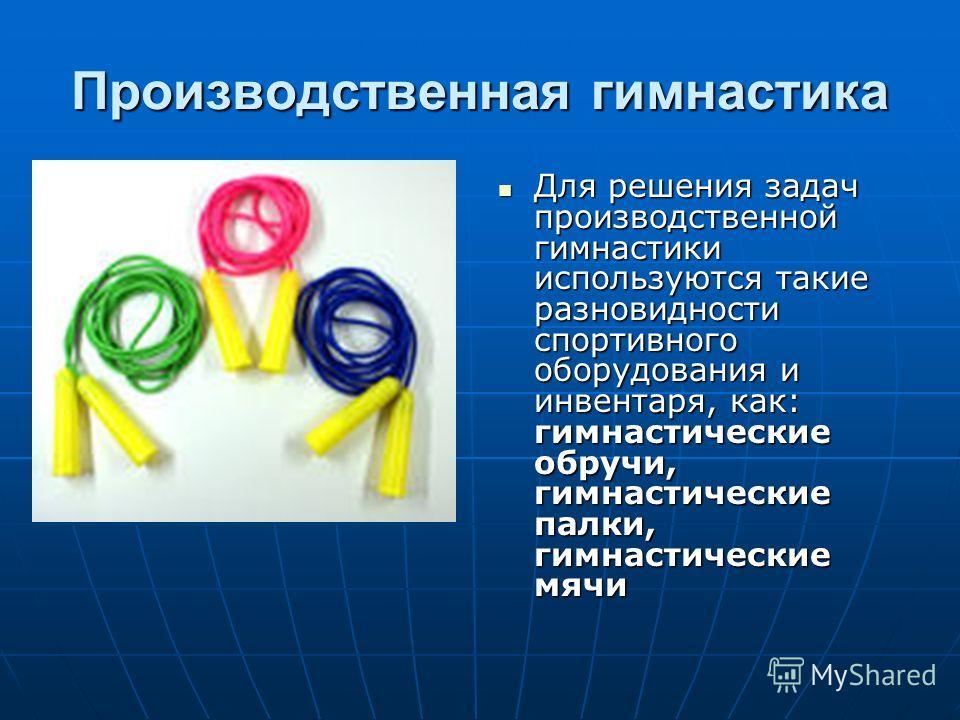 Производственная гимнастика Для решения задач производственной гимнастики используются такие разновидности спортивного оборудования и инвентаря, как: гимнастические обручи, гимнастические палки, гимнастические мячи Для решения задач производственной