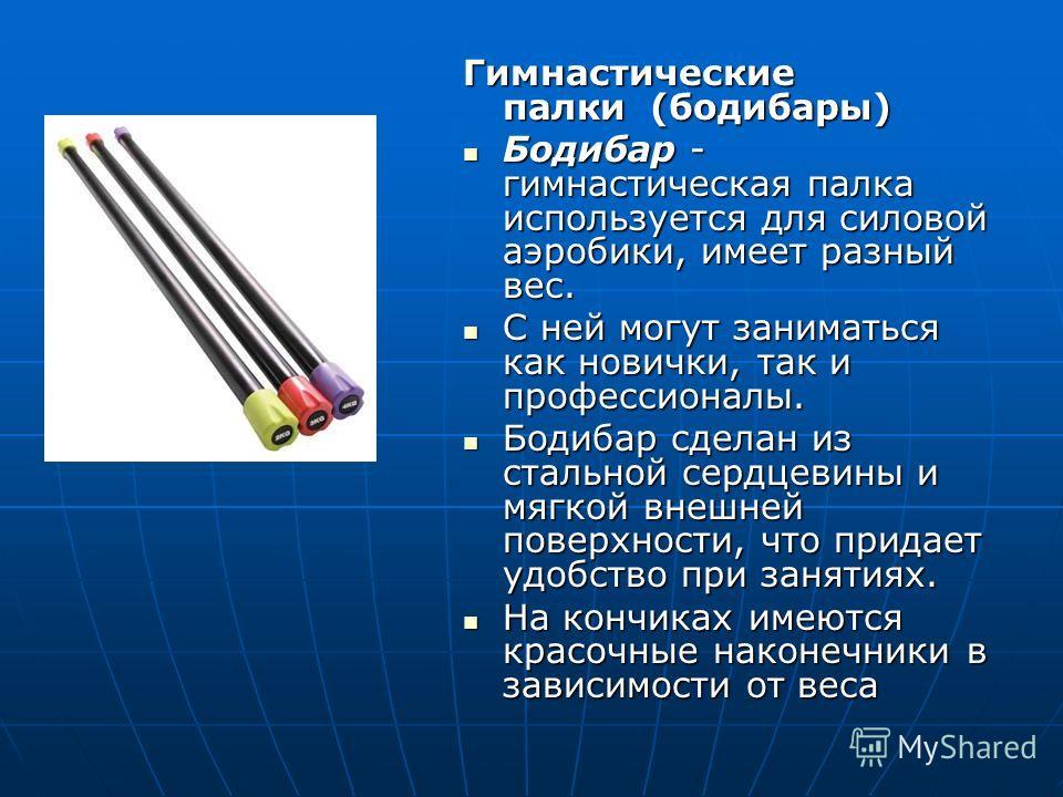 Гимнастические палки (бодибары) Бодибар - гимнастическая палка используется для силовой аэробики, имеет разный вес. Бодибар - гимнастическая палка используется для силовой аэробики, имеет разный вес. С ней могут заниматься как новички, так и професси