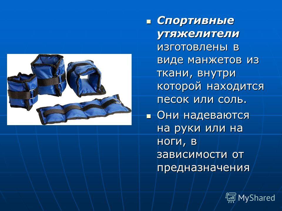 Спортивные утяжелители изготовлены в виде манжетов из ткани, внутри которой находится песок или соль. Спортивные утяжелители изготовлены в виде манжетов из ткани, внутри которой находится песок или соль. Они надеваются на руки или на ноги, в зависимо