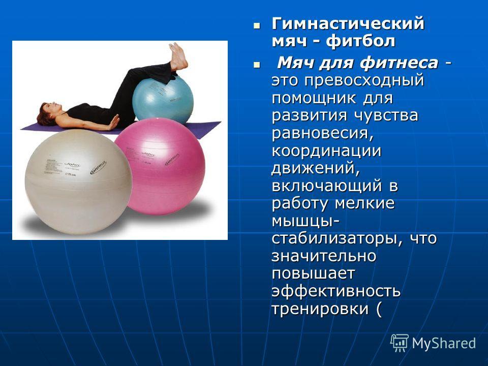 Гимнастический мяч - фитбол Гимнастический мяч - фитбол Мяч для фитнеса - это превосходный помощник для развития чувства равновесия, координации движений, включающий в работу мелкие мышцы- стабилизаторы, что значительно повышает эффективность трениро