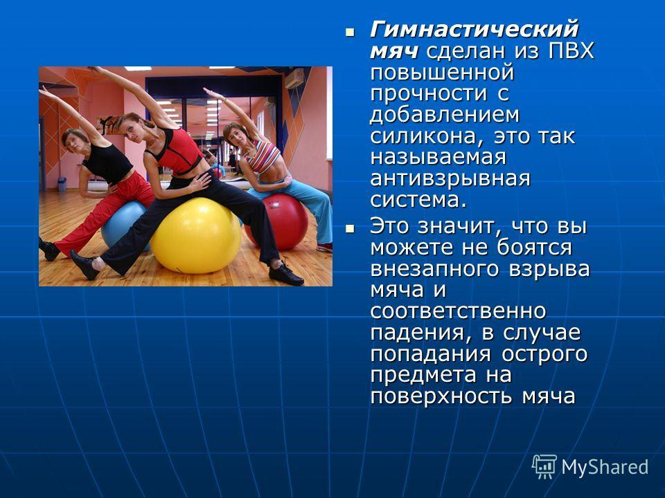 Гимнастический мяч сделан из ПВХ повышенной прочности с добавлением силикона, это так называемая антивзрывная система. Гимнастический мяч сделан из ПВХ повышенной прочности с добавлением силикона, это так называемая антивзрывная система. Это значит,