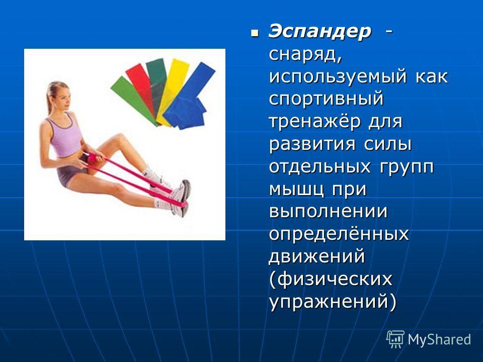 Эспандер - снаряд, используемый как спортивный тренажёр для развития силы отдельных групп мышц при выполнении определённых движений (физических упражнений) Эспандер - снаряд, используемый как спортивный тренажёр для развития силы отдельных групп мышц