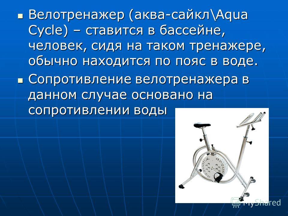 Велотренажер (аква-сайкл\Aqua Cycle) – ставится в бассейне, человек, сидя на таком тренажере, обычно находится по пояс в воде. Велотренажер (аква-сайкл\Aqua Cycle) – ставится в бассейне, человек, сидя на таком тренажере, обычно находится по пояс в во