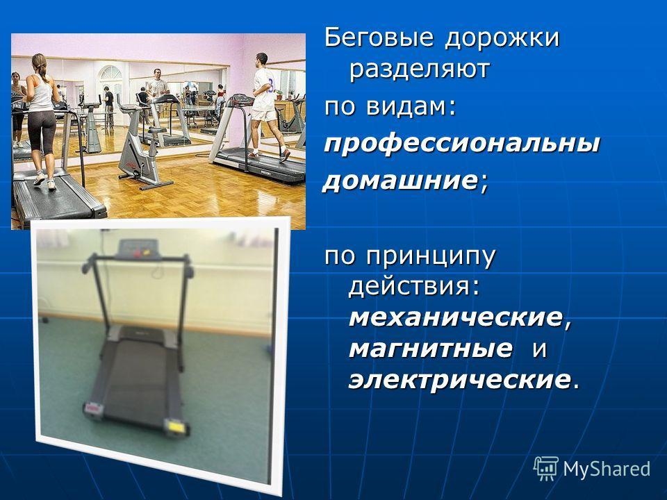 Беговые дорожки разделяют по видам: профессиональны домашние; по принципу действия: механические, магнитные и электрические.