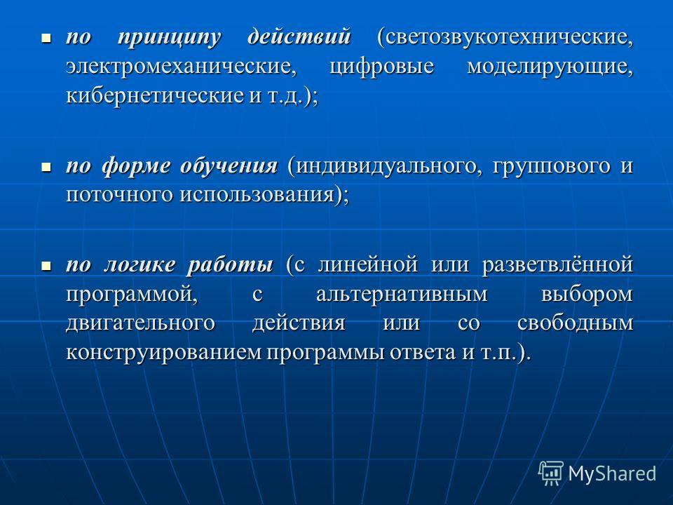 по принципу действий (светозвукотехнические, электромеханические, цифровые моделирующие, кибернетические и т.д.); по принципу действий (светозвукотехнические, электромеханические, цифровые моделирующие, кибернетические и т.д.); по форме обучения (инд