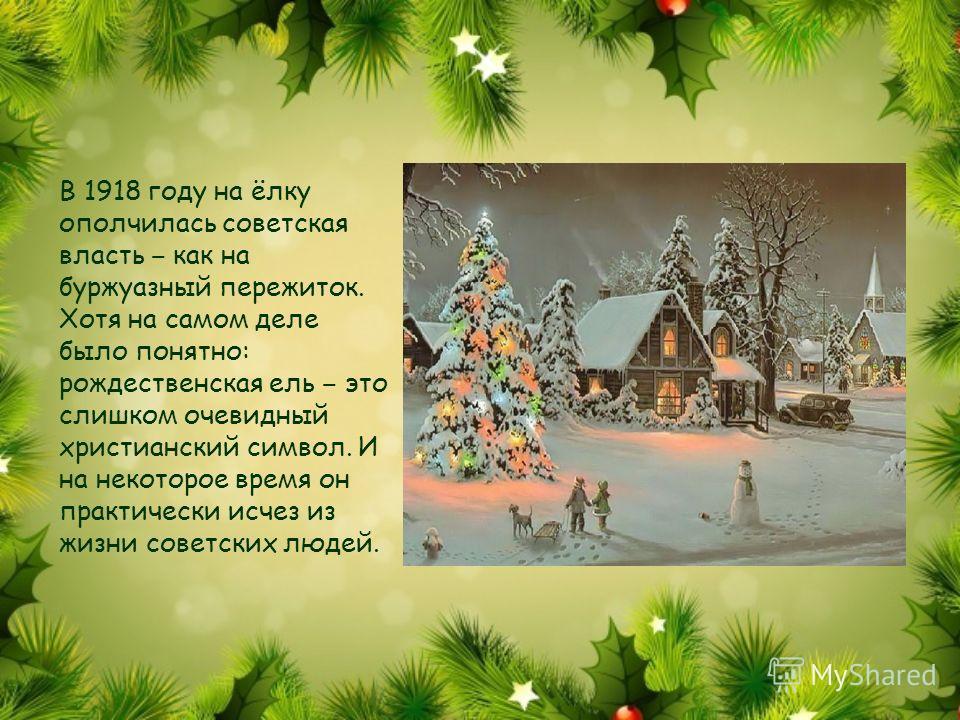 В 1918 году на ёлку ополчилась советская власть как на буржуазный пережиток. Хотя на самом деле было понятно: рождественская ель это слишком очевидный христианский символ. И на некоторое время он практически исчез из жизни советских людей.