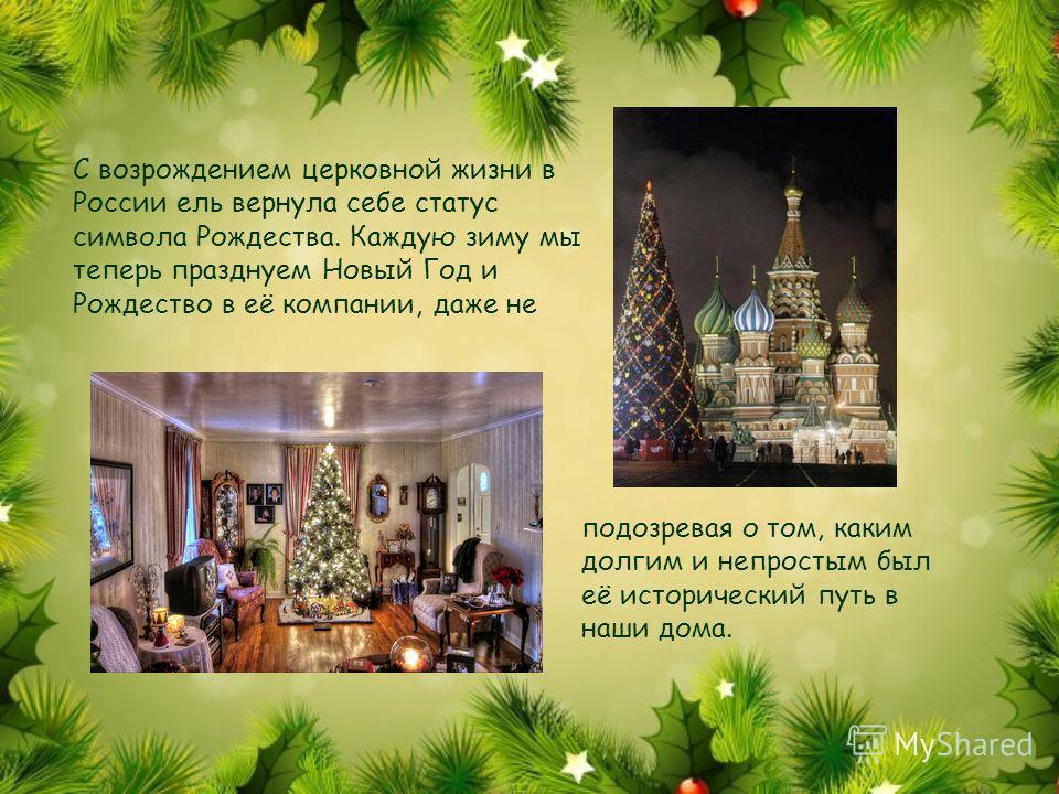 С возрождением церковной жизни в России ель вернула себе статус символа Рождества. Каждую зиму мы теперь празднуем Новый Год и Рождество в её компании, даже не подозревая о том, каким долгим и непростым был её исторический путь в наши дома.
