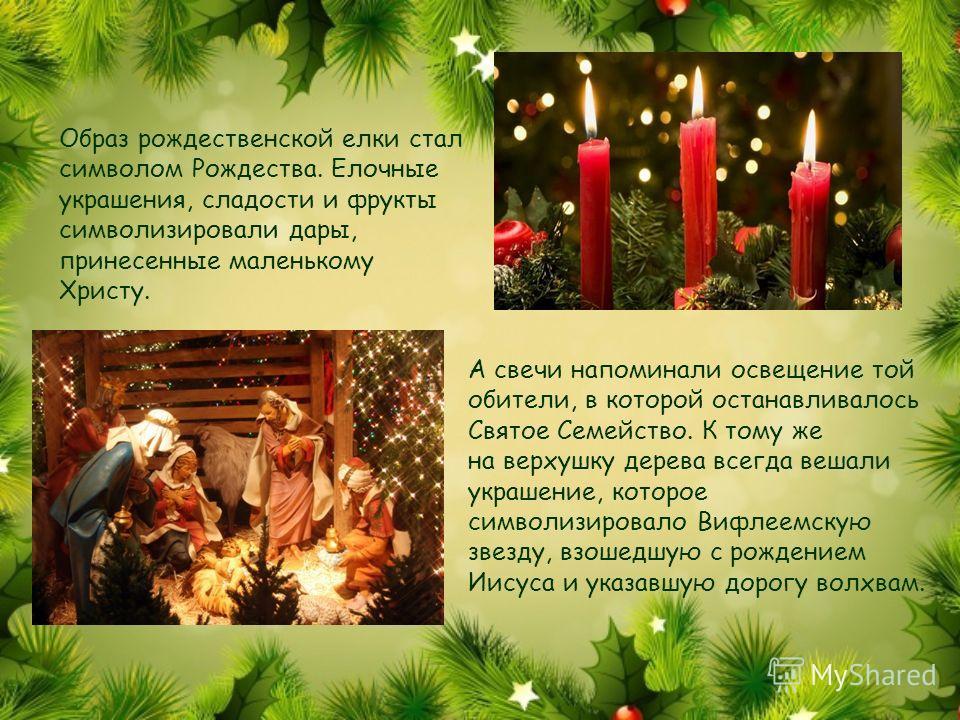 Образ рождественской елки стал символом Рождества. Елочные украшения, сладости и фрукты символизировали дары, принесенные маленькому Христу. А свечи напоминали освещение той обители, в которой останавливалось Святое Семейство. К тому же на верхушку д