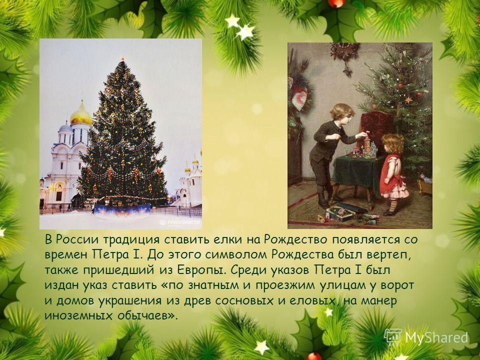 В России традиция ставить елки на Рождество появляется со времен Петра I. До этого символом Рождества был вертеп, также пришедший из Европы. Среди указов Петра I был издан указ ставить «по знатным и проезжим улицам у ворот и домов украшения из древ с