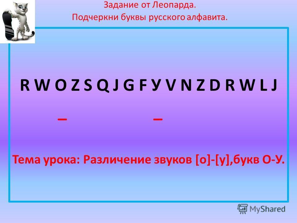 Задание от Леопарда. Подчеркни буквы русского алфавита. R W О Z S Q J G F У V N Z D R W L J _ _ Тема урока: Различение звуков [о]-[у],букв О-У.