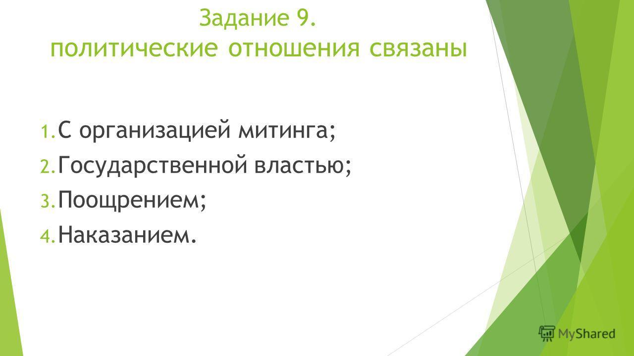 Задание 9. политические отношения связаны 1. С организацией митинга; 2. Государственной властью; 3. Поощрением; 4. Наказанием.