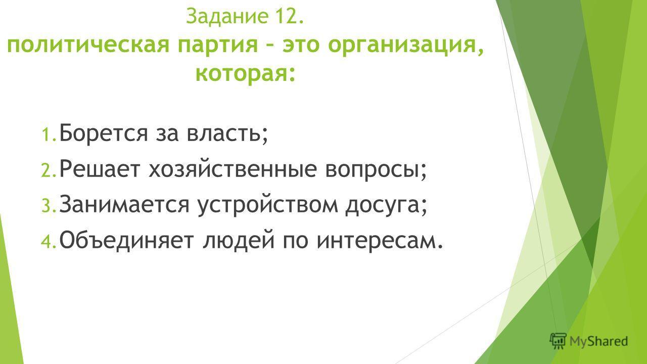 Задание 12. политическая партия – это организация, которая: 1. Борется за власть; 2. Решает хозяйственные вопросы; 3. Занимается устройством досуга; 4. Объединяет людей по интересам.
