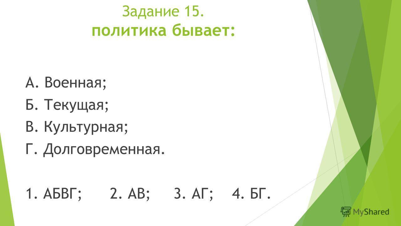 Задание 15. политика бывает: А. Военная; Б. Текущая; В. Культурная; Г. Долговременная. 1. АБВГ; 2. АВ; 3. АГ; 4. БГ.