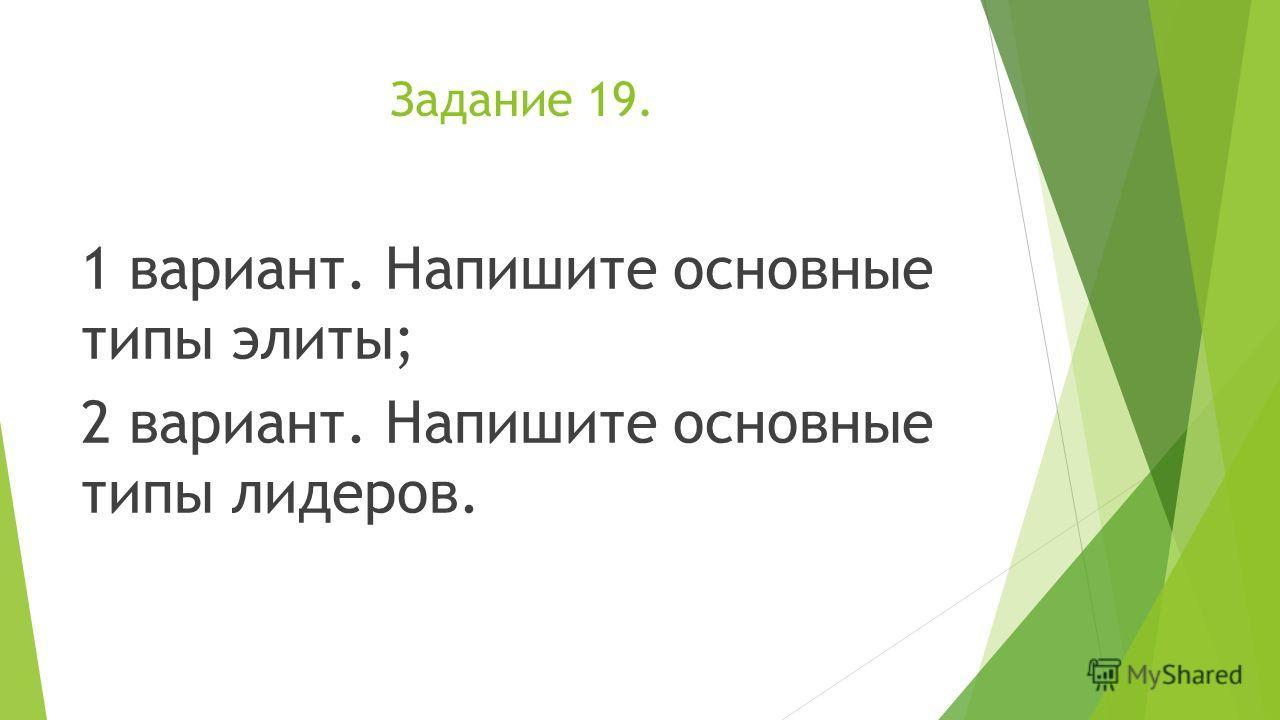 Задание 19. 1 вариант. Напишите основные типы элиты; 2 вариант. Напишите основные типы лидеров.